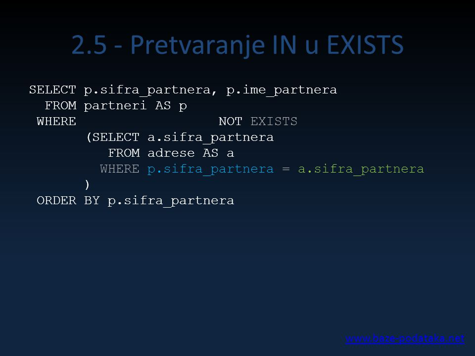 2.5 - Pretvaranje IN u EXISTS SELECT p.sifra_partnera, p.ime_partnera FROM partneri AS p WHERE NOT EXISTS (SELECT a.sifra_partnera FROM adrese AS a WHERE p.sifra_partnera = a.sifra_partnera ) ORDER BY p.sifra_partnera www.baze-podataka.net