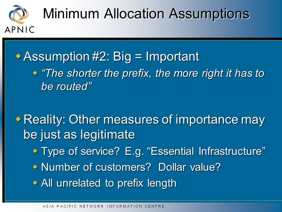 A S I A P A C I F I C N E T W O R K I N F O R M A T I O N C E N T R E Minimum Allocation Assumptions  Assumption #2: Big = Important  The shorter the prefix, the more right it has to be routed  Reality: Other measures of importance may be just as legitimate  Type of service.