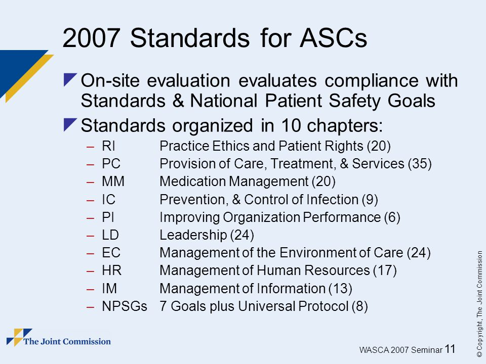 WASCA 2007 Seminar 11 © Copyright, The Joint Commission 2007 Standards for ASCs  On-site evaluation evaluates compliance with Standards & National Pa