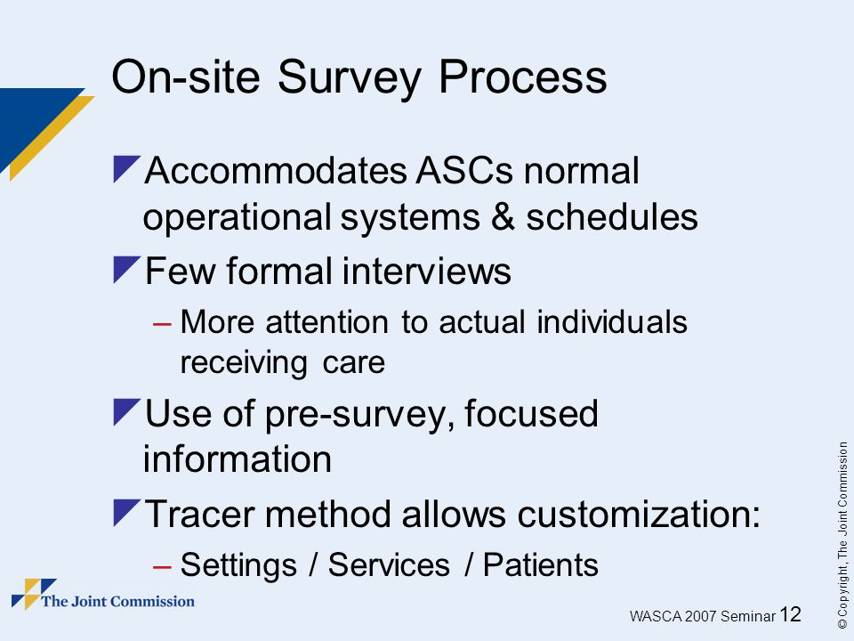 WASCA 2007 Seminar 12 © Copyright, The Joint Commission On-site Survey Process  Accommodates ASCs normal operational systems & schedules  Few formal