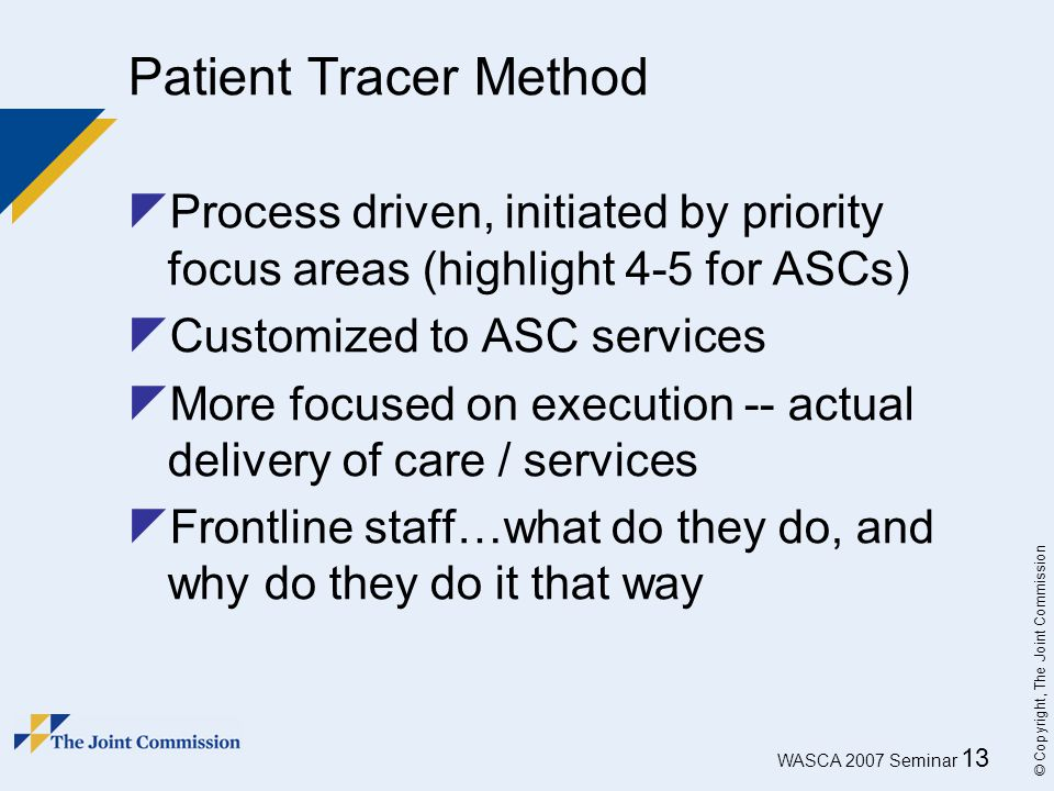 WASCA 2007 Seminar 13 © Copyright, The Joint Commission Patient Tracer Method  Process driven, initiated by priority focus areas (highlight 4-5 for A
