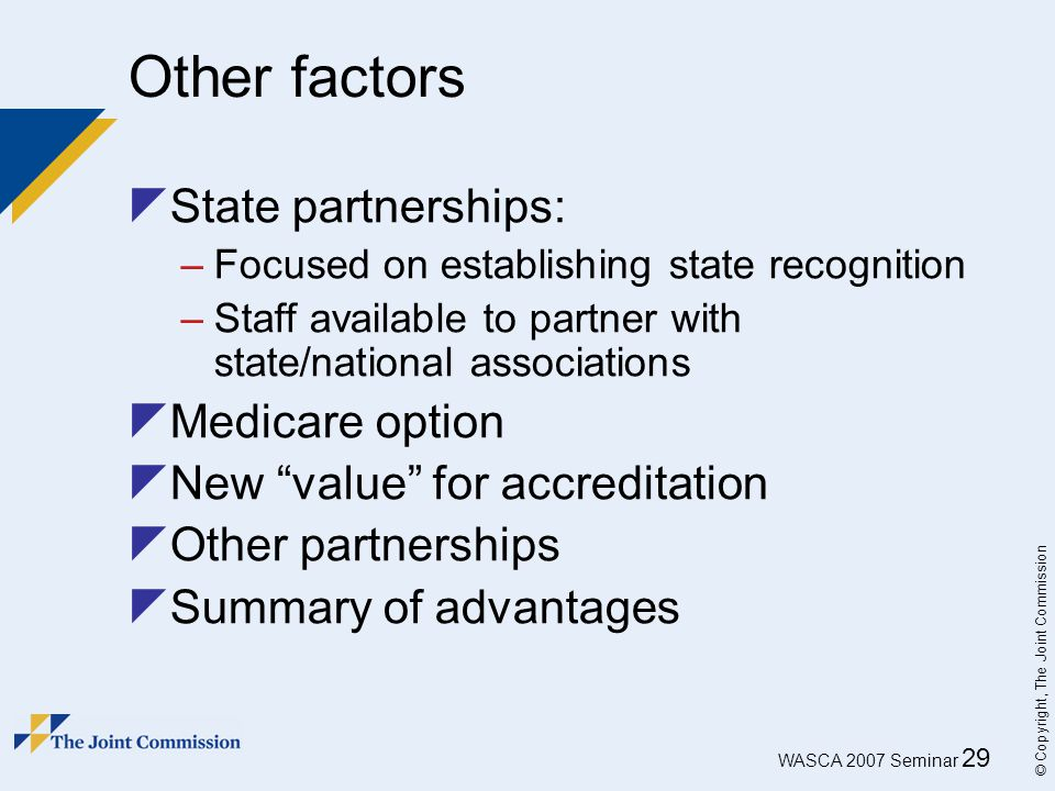 WASCA 2007 Seminar 29 © Copyright, The Joint Commission Other factors  State partnerships: –Focused on establishing state recognition –Staff availabl
