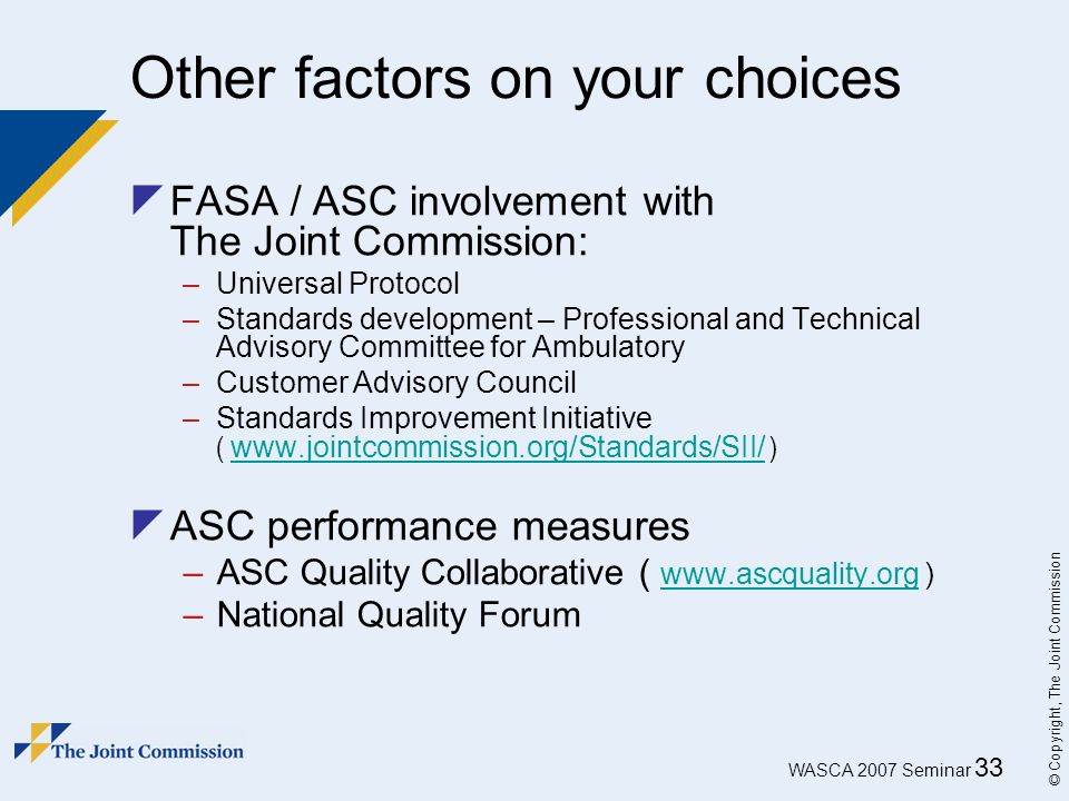 WASCA 2007 Seminar 33 © Copyright, The Joint Commission Other factors on your choices  FASA / ASC involvement with The Joint Commission: –Universal P