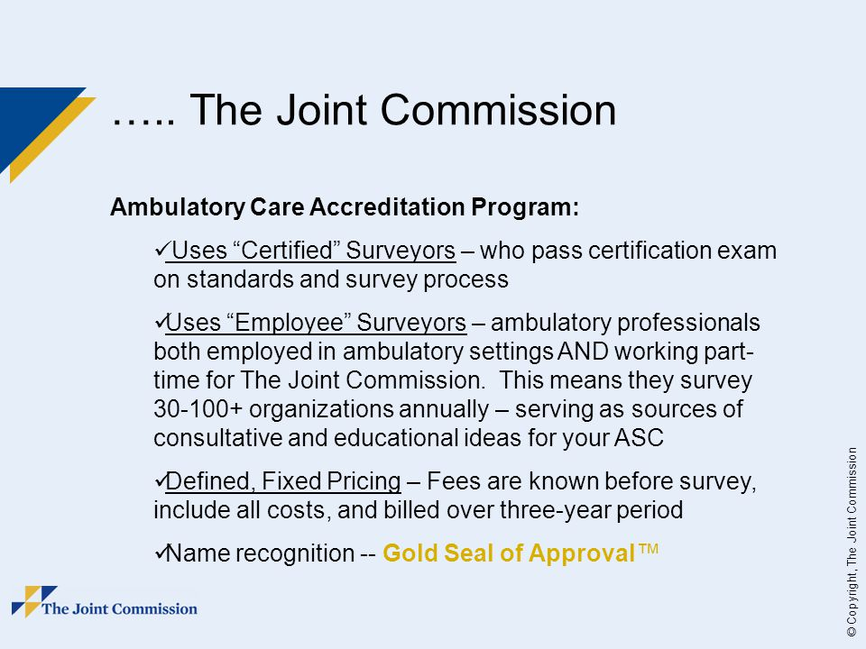 """© Copyright, The Joint Commission ….. The Joint Commission Ambulatory Care Accreditation Program: Uses """"Certified"""" Surveyors – who pass certification"""