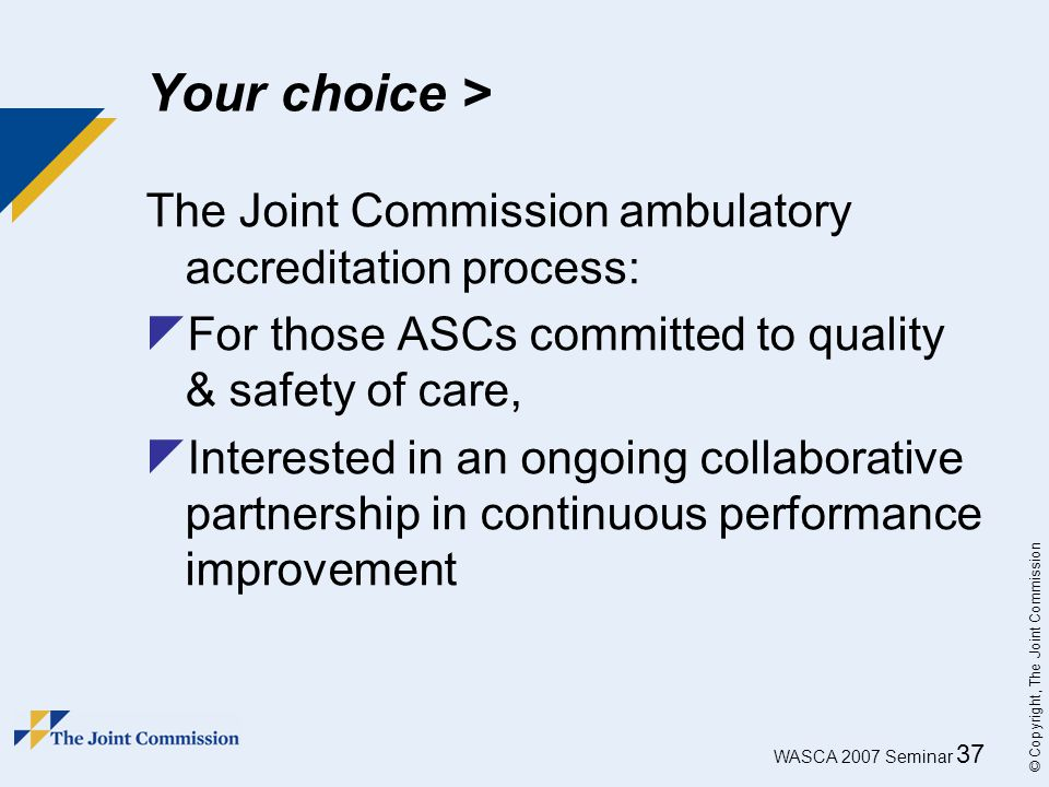 WASCA 2007 Seminar 37 © Copyright, The Joint Commission Your choice > The Joint Commission ambulatory accreditation process:  For those ASCs committe
