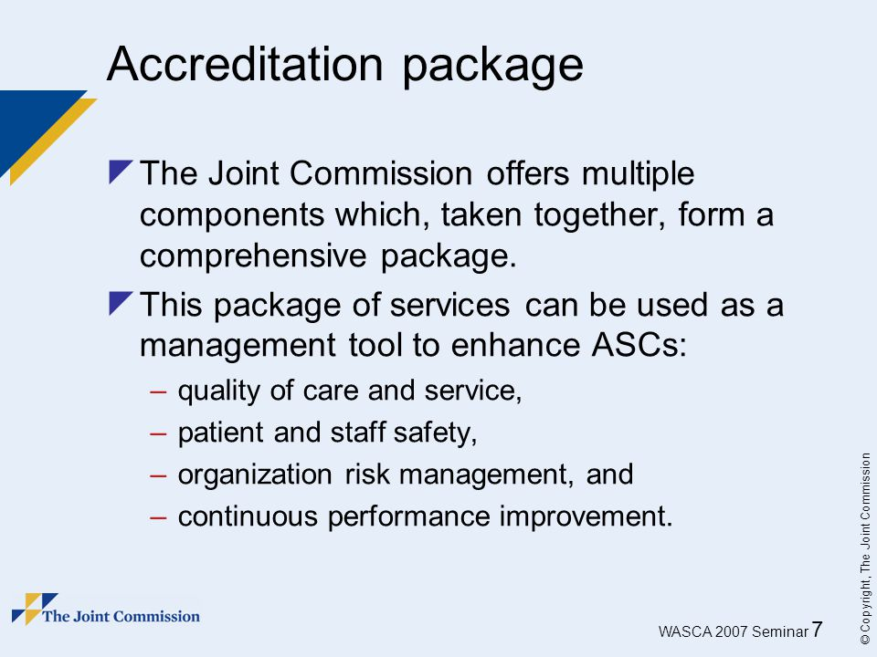 WASCA 2007 Seminar 7 © Copyright, The Joint Commission Accreditation package  The Joint Commission offers multiple components which, taken together,
