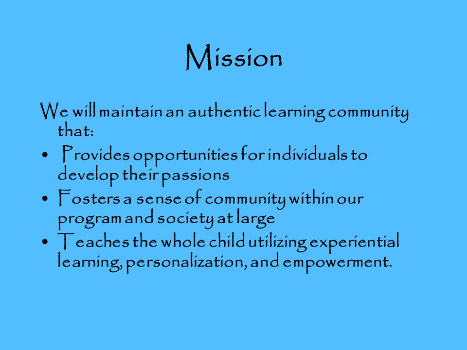 Mission We will maintain an authentic learning community that: Provides opportunities for individuals to develop their passions Fosters a sense of community within our program and society at large Teaches the whole child utilizing experiential learning, personalization, and empowerment.