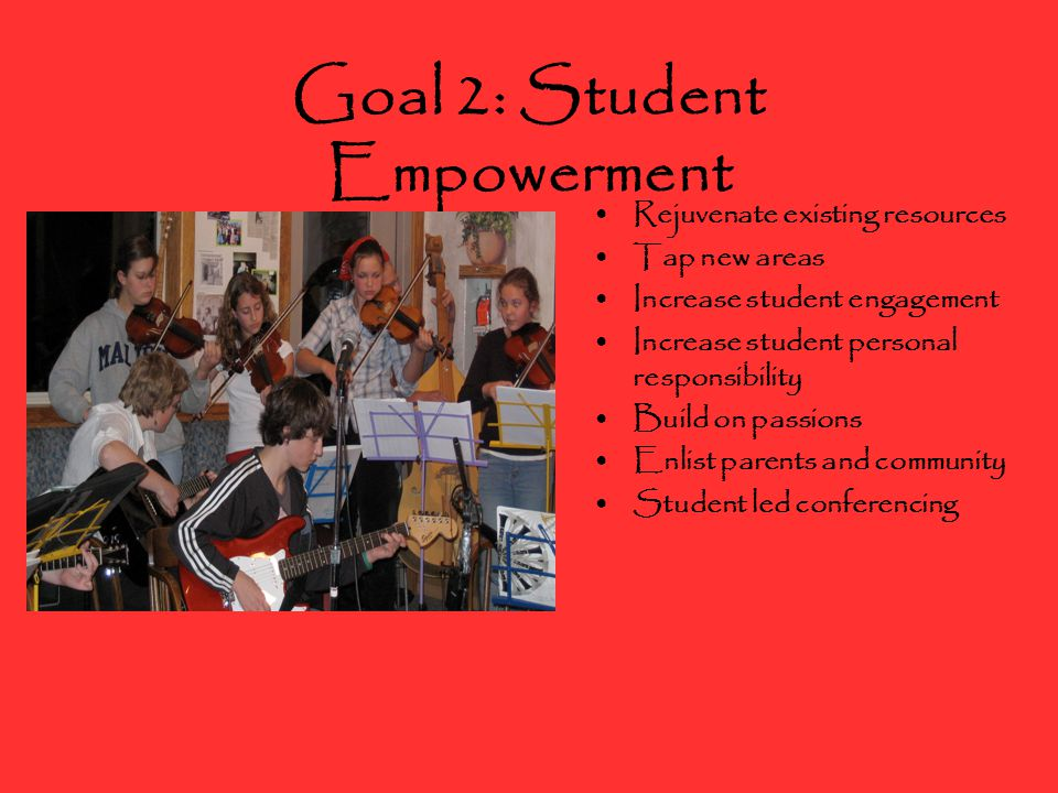 Goal 2: Student Empowerment Rejuvenate existing resources Tap new areas Increase student engagement Increase student personal responsibility Build on passions Enlist parents and community Student led conferencing