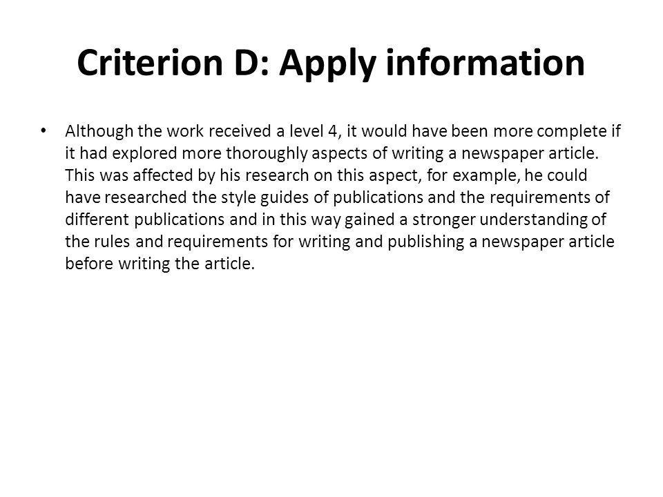 Criterion D: Apply information Although the work received a level 4, it would have been more complete if it had explored more thoroughly aspects of writing a newspaper article.