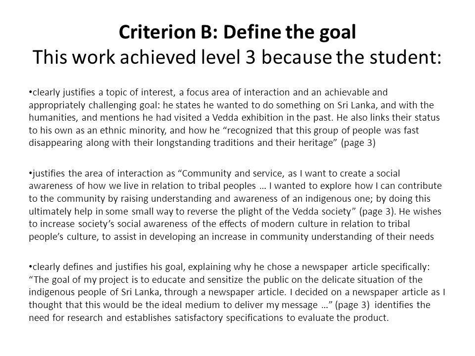 Criterion B: Define the goal This work achieved level 3 because the student: clearly justifies a topic of interest, a focus area of interaction and an achievable and appropriately challenging goal: he states he wanted to do something on Sri Lanka, and with the humanities, and mentions he had visited a Vedda exhibition in the past.