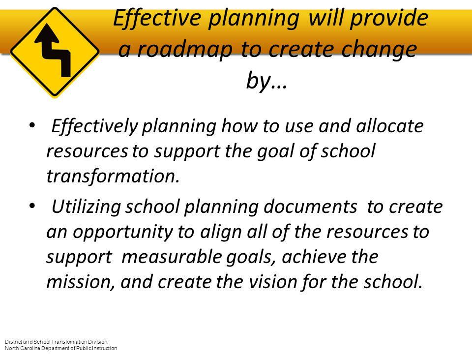 Effective planning will provide a roadmap to create change by… Effectively planning how to use and allocate resources to support the goal of school transformation.