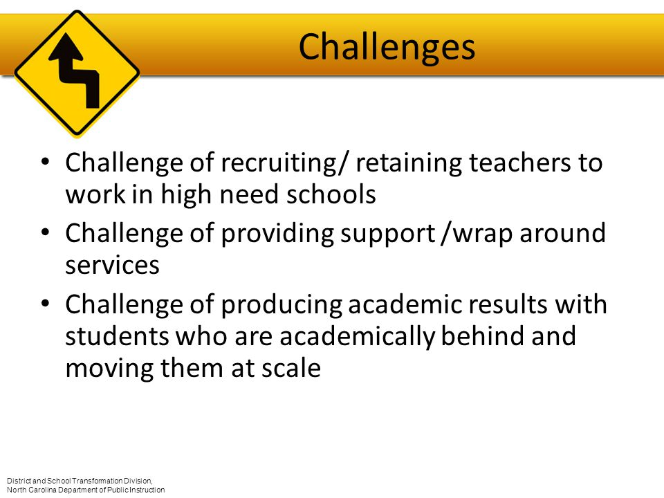 Challenges Challenge of recruiting/ retaining teachers to work in high need schools Challenge of providing support /wrap around services Challenge of producing academic results with students who are academically behind and moving them at scale District and School Transformation Division, North Carolina Department of Public Instruction