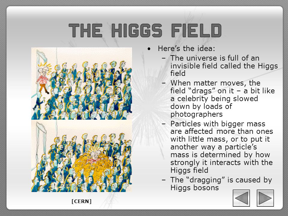 Here's the idea: –The universe is full of an invisible field called the Higgs field –When matter moves, the field drags on it – a bit like a celebrity being slowed down by loads of photographers –Particles with bigger mass are affected more than ones with little mass, or to put it another way a particle's mass is determined by how strongly it interacts with the Higgs field –The dragging is caused by Higgs bosons [CERN]