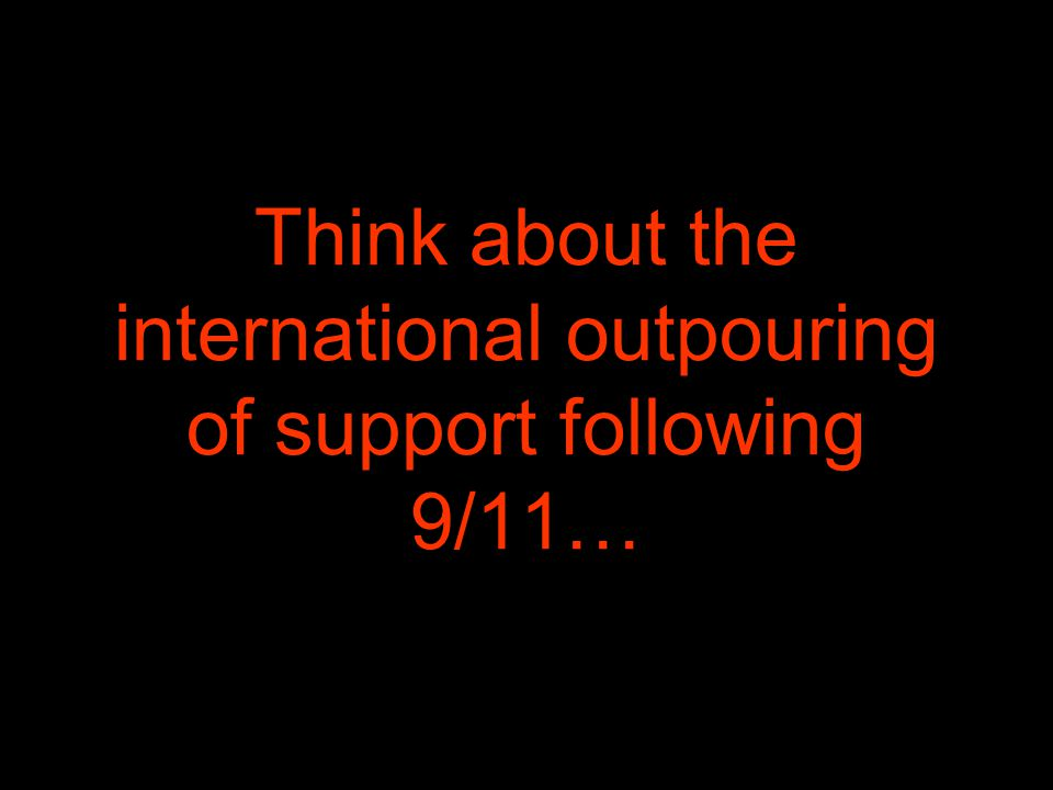 Think about the international outpouring of support following 9/11…
