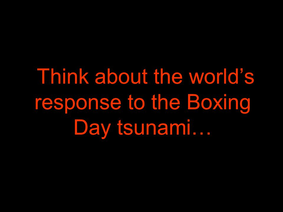 Think about the world's response to the Boxing Day tsunami…