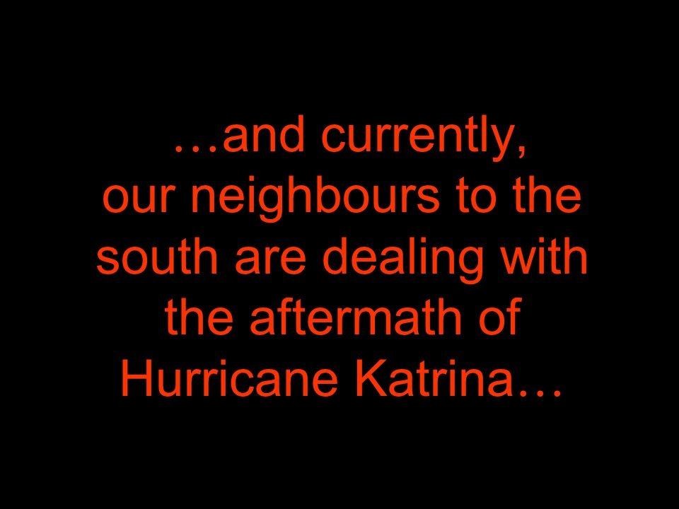 … and currently, our neighbours to the south are dealing with the aftermath of Hurricane Katrina …