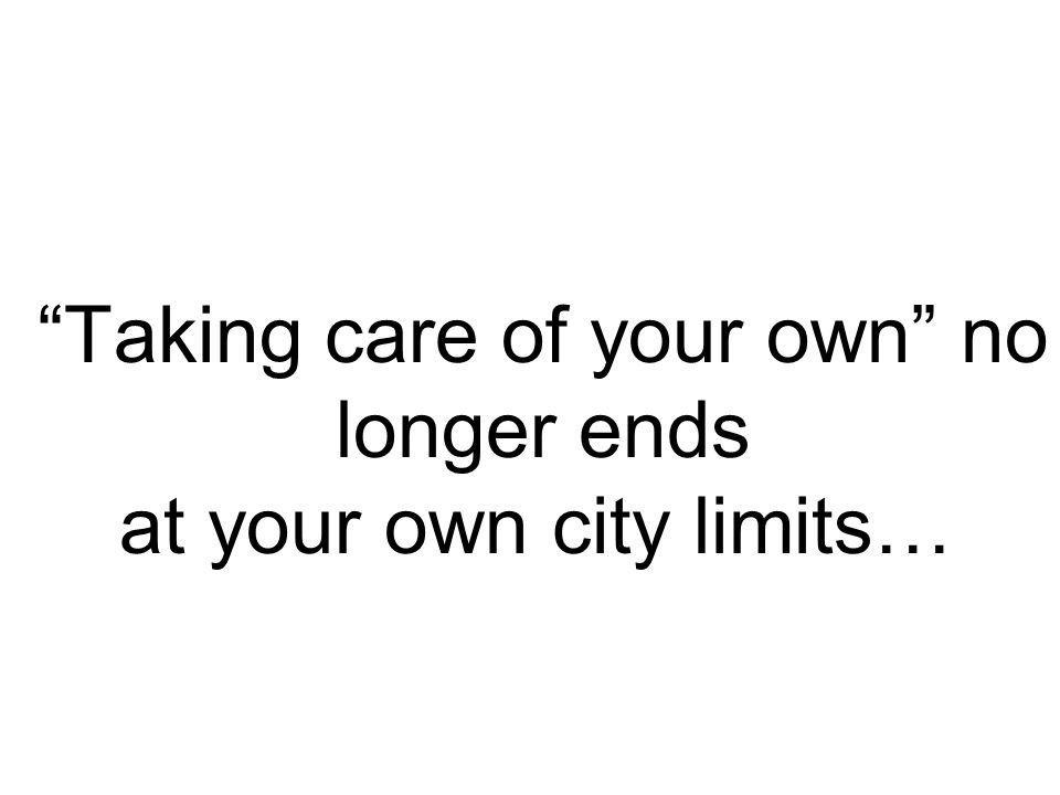 """Taking care of your own"" no longer ends at your own city limits…"