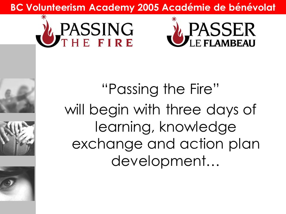 "BC Volunteerism Academy 2005 Académie de bénévolat ""Passing the Fire"" will begin with three days of learning, knowledge exchange and action plan devel"