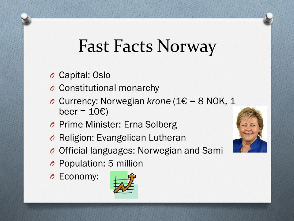Fast Facts Norway O Capital: Oslo O Constitutional monarchy O Currency: Norwegian krone (1€ = 8 NOK, 1 beer = 10€) O Prime Minister: Erna Solberg O Religion: Evangelican Lutheran O Official languages: Norwegian and Sami O Population: 5 million O Economy:
