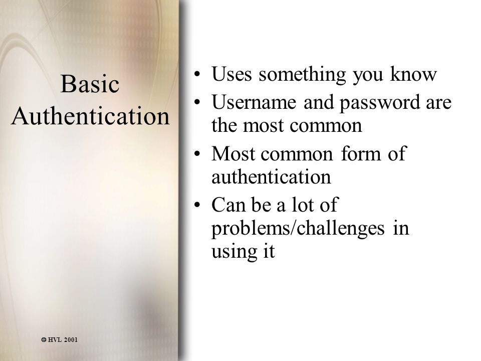  HVL 2001 Basic Authentication Uses something you know Username and password are the most common Most common form of authentication Can be a lot of problems/challenges in using it
