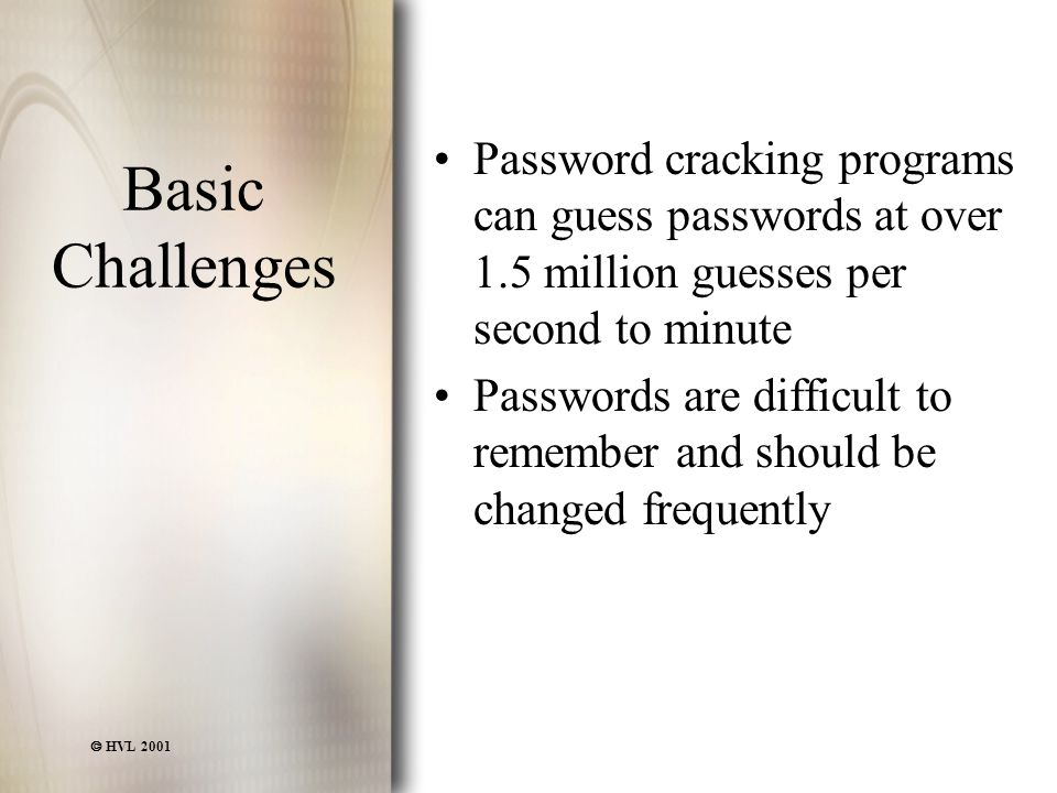  HVL 2001 Basic Challenges Password cracking programs can guess passwords at over 1.5 million guesses per second to minute Passwords are difficult to remember and should be changed frequently