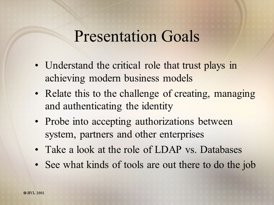  HVL 2001 Presentation Goals Understand the critical role that trust plays in achieving modern business models Relate this to the challenge of creating, managing and authenticating the identity Probe into accepting authorizations between system, partners and other enterprises Take a look at the role of LDAP vs.