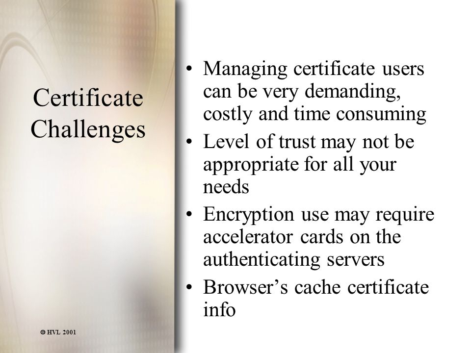  HVL 2001 Certificate Challenges Managing certificate users can be very demanding, costly and time consuming Level of trust may not be appropriate for all your needs Encryption use may require accelerator cards on the authenticating servers Browser's cache certificate info