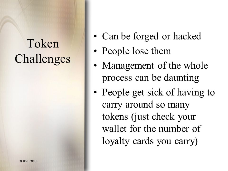  HVL 2001 Token Challenges Can be forged or hacked People lose them Management of the whole process can be daunting People get sick of having to carry around so many tokens (just check your wallet for the number of loyalty cards you carry)