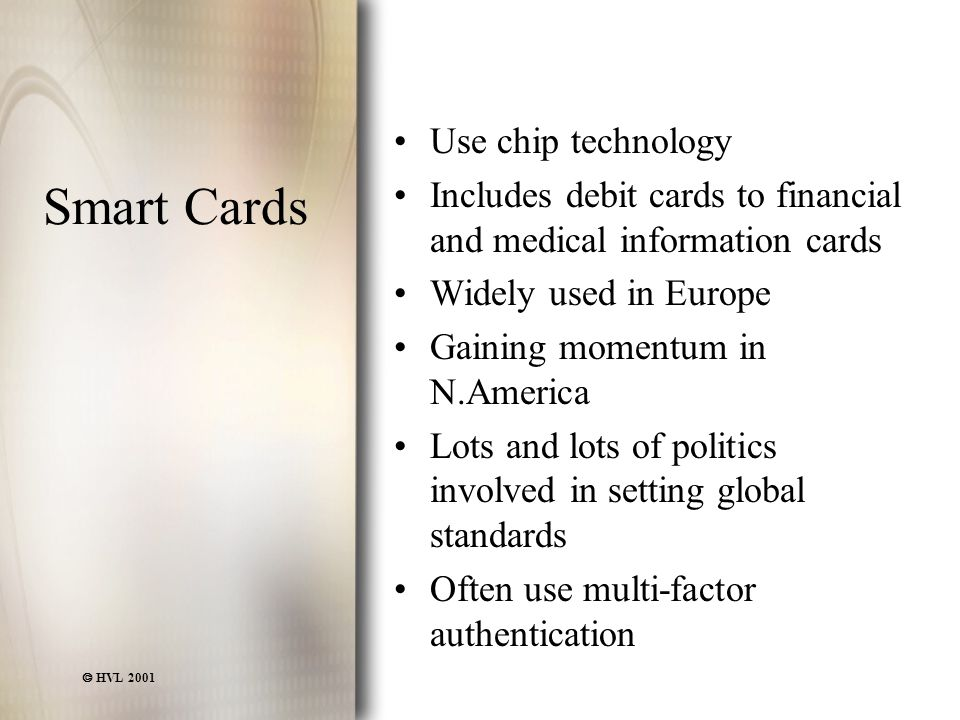  HVL 2001 Smart Cards Use chip technology Includes debit cards to financial and medical information cards Widely used in Europe Gaining momentum in N.America Lots and lots of politics involved in setting global standards Often use multi-factor authentication