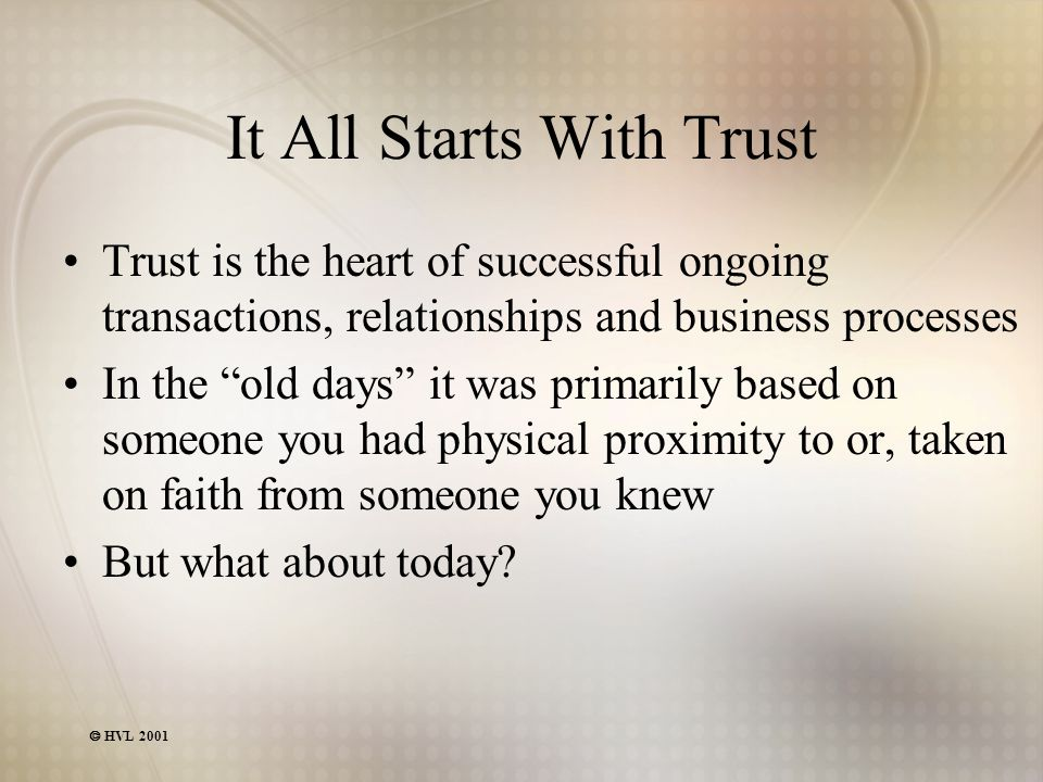 HVL 2001 It All Starts With Trust Trust is the heart of successful ongoing transactions, relationships and business processes In the old days it was primarily based on someone you had physical proximity to or, taken on faith from someone you knew But what about today