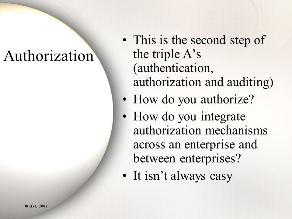  HVL 2001 Authorization This is the second step of the triple A's (authentication, authorization and auditing) How do you authorize.