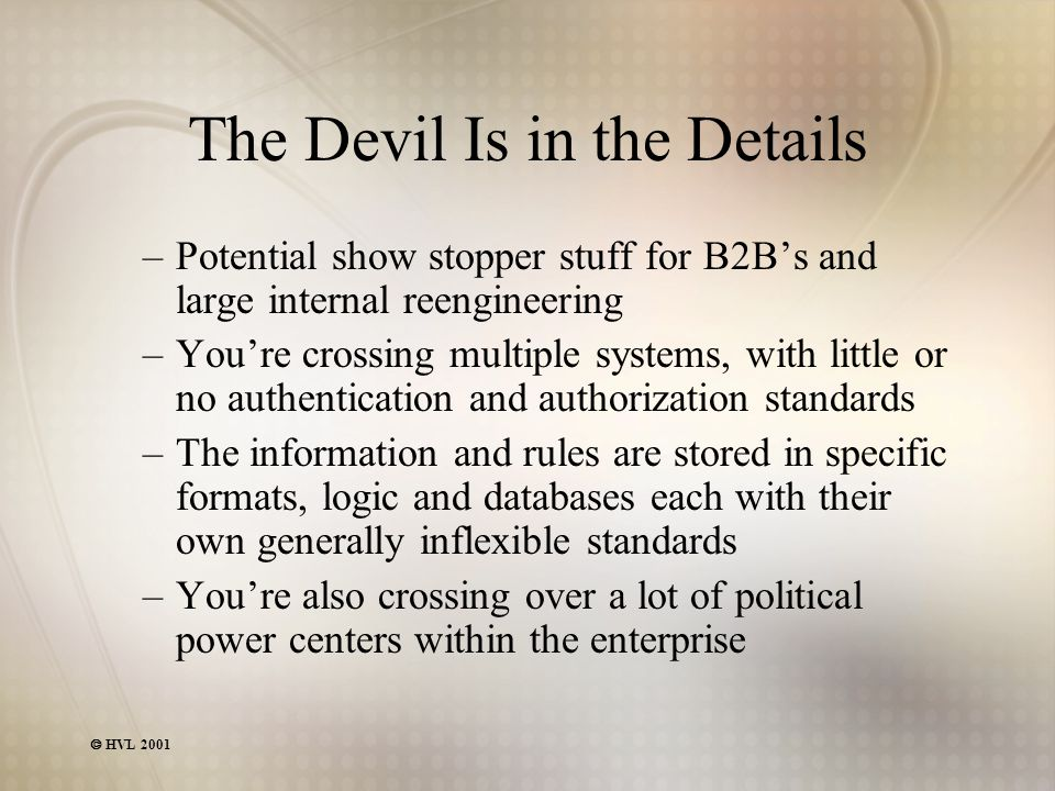  HVL 2001 The Devil Is in the Details –Potential show stopper stuff for B2B's and large internal reengineering –You're crossing multiple systems, with little or no authentication and authorization standards –The information and rules are stored in specific formats, logic and databases each with their own generally inflexible standards –You're also crossing over a lot of political power centers within the enterprise