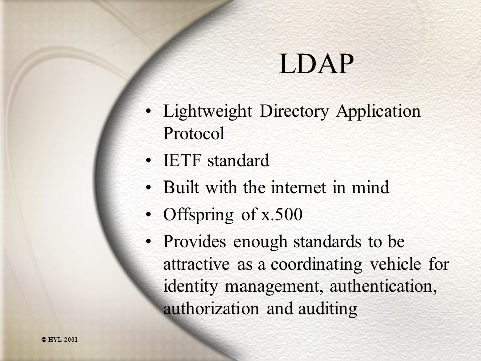  HVL 2001 LDAP Lightweight Directory Application Protocol IETF standard Built with the internet in mind Offspring of x.500 Provides enough standards to be attractive as a coordinating vehicle for identity management, authentication, authorization and auditing