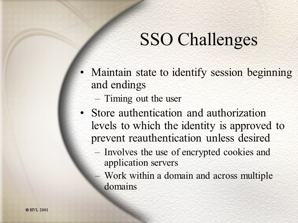  HVL 2001 SSO Challenges Maintain state to identify session beginning and endings –Timing out the user Store authentication and authorization levels to which the identity is approved to prevent reauthentication unless desired –Involves the use of encrypted cookies and application servers –Work within a domain and across multiple domains