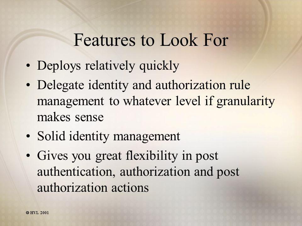  HVL 2001 Features to Look For Deploys relatively quickly Delegate identity and authorization rule management to whatever level if granularity makes sense Solid identity management Gives you great flexibility in post authentication, authorization and post authorization actions