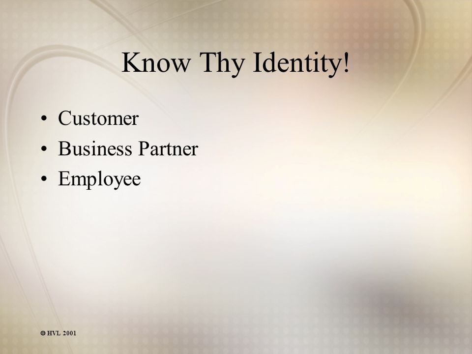  HVL 2001 Know Thy Identity! Customer Business Partner Employee