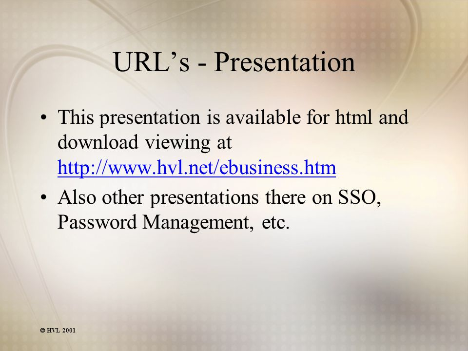  HVL 2001 URL's - Presentation This presentation is available for html and download viewing at http://www.hvl.net/ebusiness.htm http://www.hvl.net/ebusiness.htm Also other presentations there on SSO, Password Management, etc.
