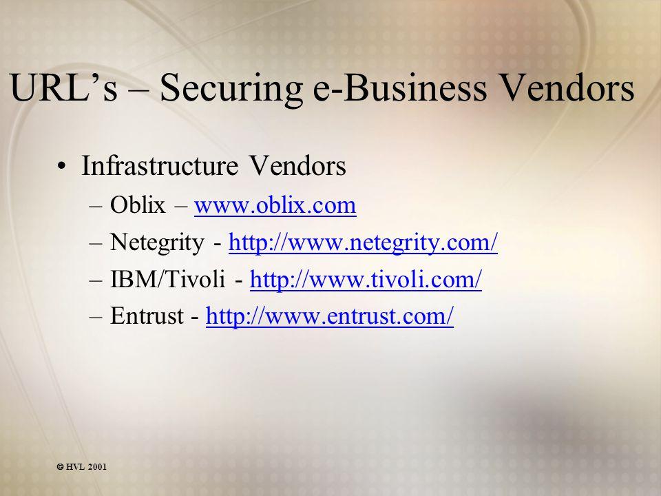  HVL 2001 URL's – Securing e-Business Vendors Infrastructure Vendors –Oblix – www.oblix.comwww.oblix.com –Netegrity - http://www.netegrity.com/http:/