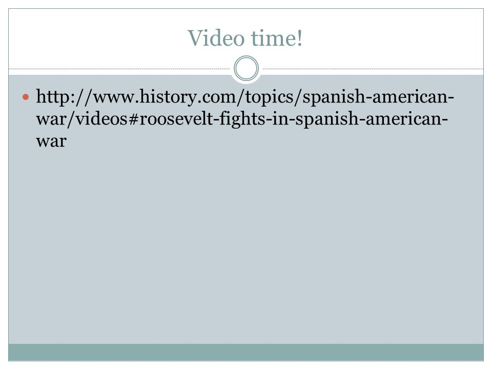 Video time! http://www.history.com/topics/spanish-american- war/videos#roosevelt-fights-in-spanish-american- war