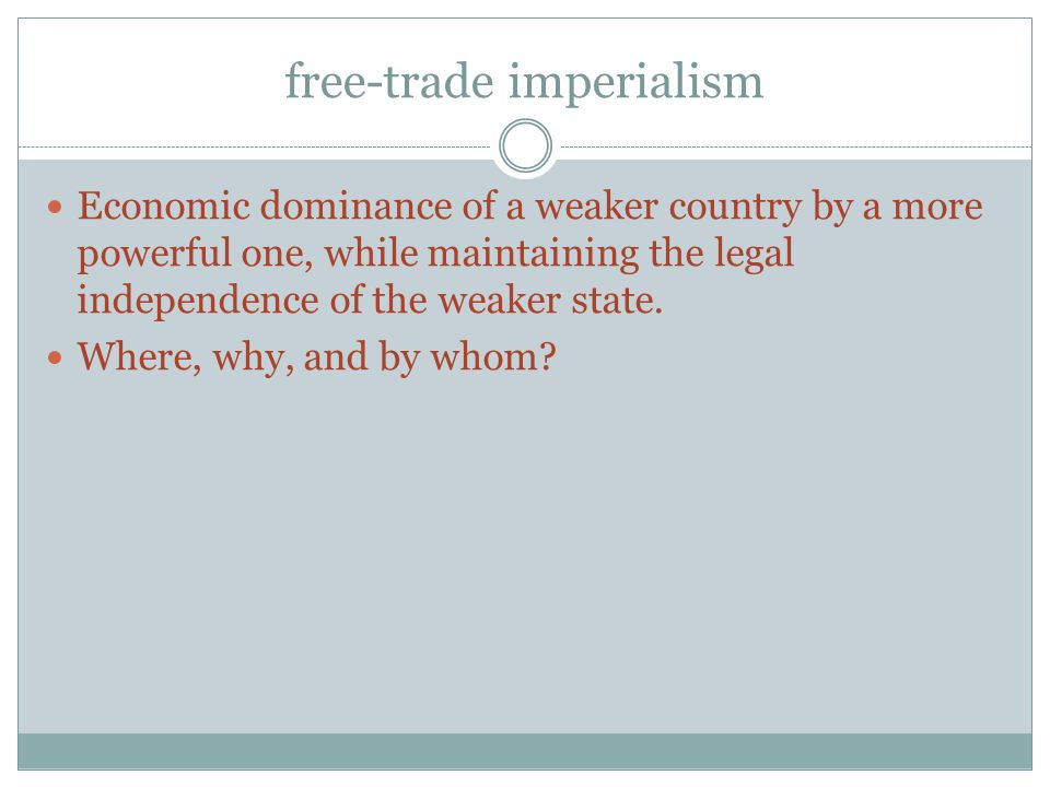 free-trade imperialism Economic dominance of a weaker country by a more powerful one, while maintaining the legal independence of the weaker state.