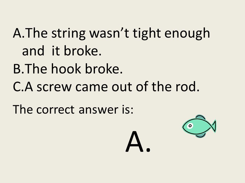 A.The string wasn't tight enough and it broke.B.The hook broke.