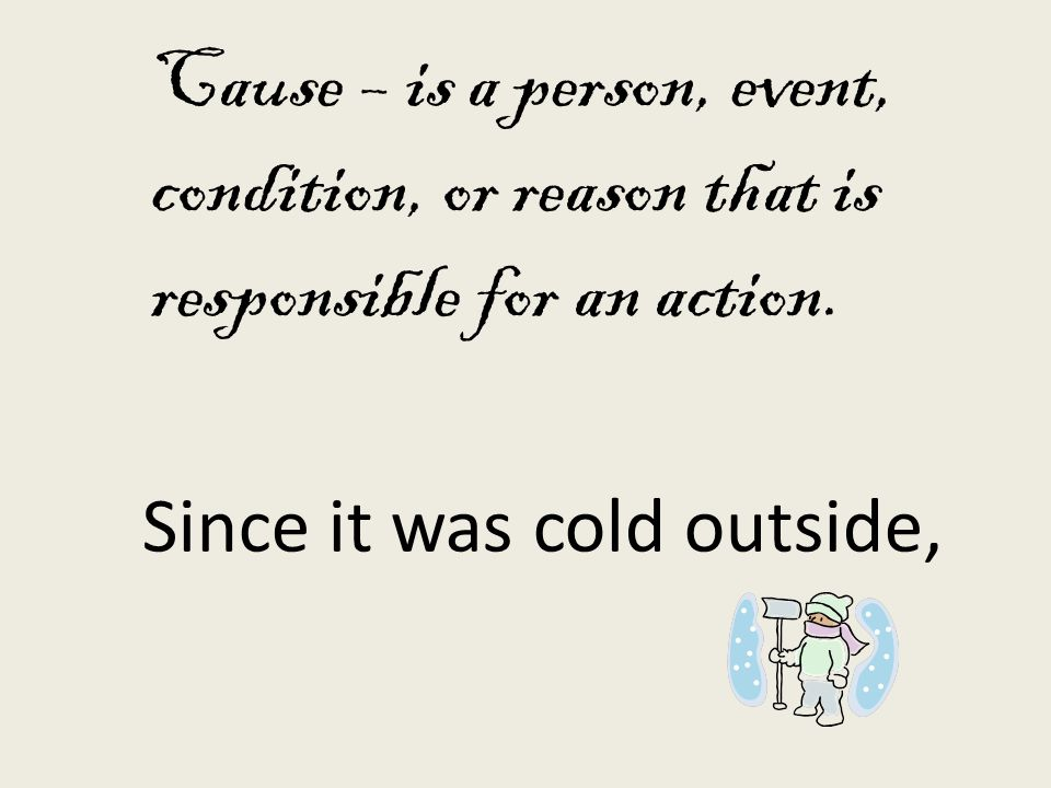 Cause – is a person, event, condition, or reason that is responsible for an action. Since it was cold outside,