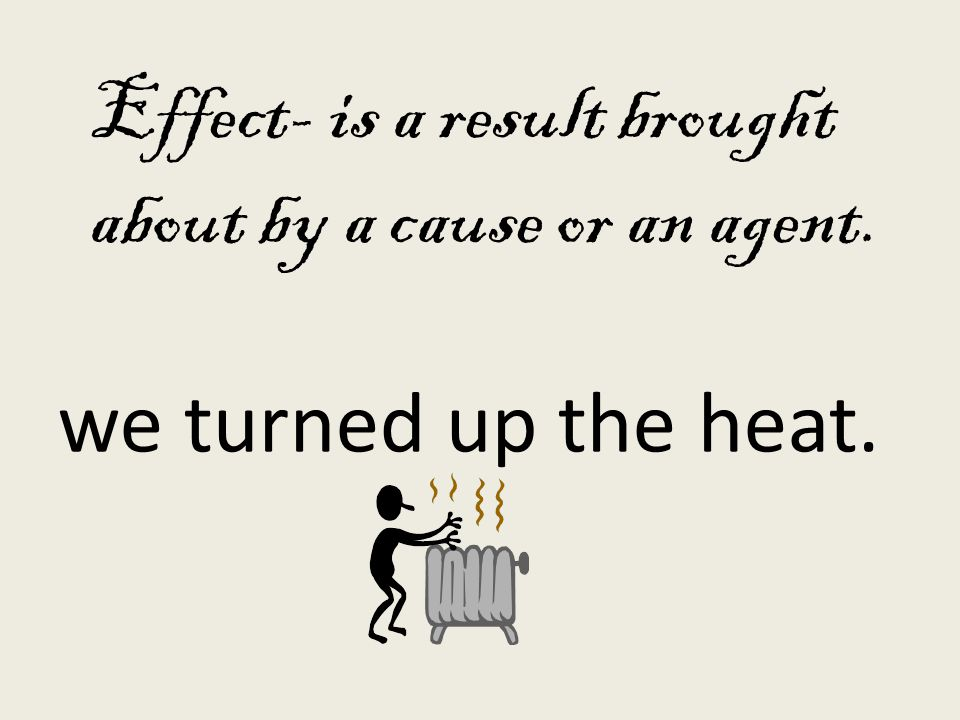 Effect- is a result brought about by a cause or an agent. we turned up the heat.