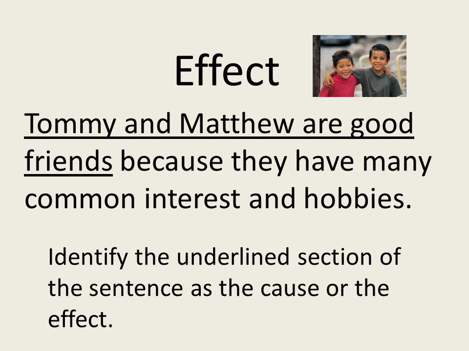Tommy and Matthew are good friends because they have many common interest and hobbies. Identify the underlined section of the sentence as the cause or
