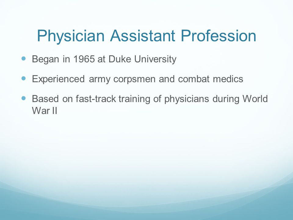 Physician Assistant Definition Health Professionals licensed to practice medicine with Physician supervision Clinical role includes primary and specialty care in medical and surgical settings, in rural and urban areas PA's exercise autonomy in medical decision making and provide a broad range of diagnostic and therapeutic services