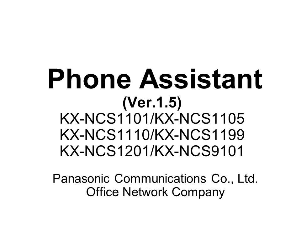 Phone Assistant (Ver.1.5) KX-NCS1101/KX-NCS1105 KX-NCS1110/KX-NCS1199 KX-NCS1201/KX-NCS9101 Panasonic Communications Co., Ltd. Office Network Company