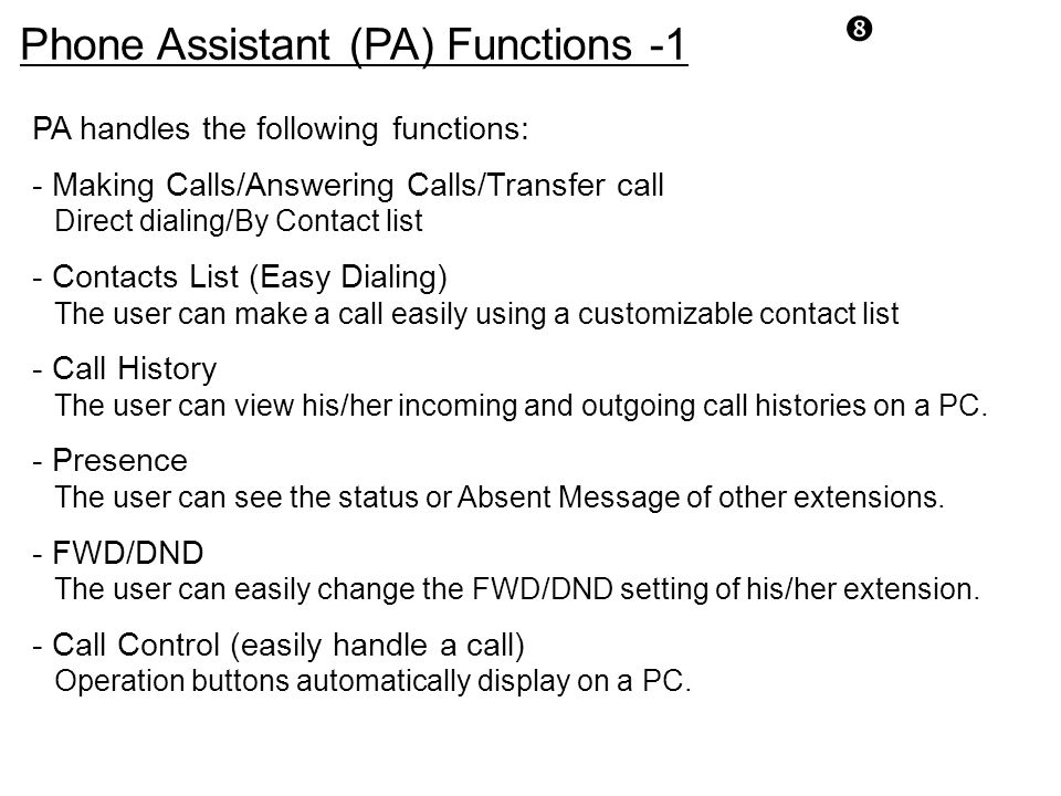 """"""" PA handles the following functions: - Making Calls/Answering Calls/Transfer call Direct dialing/By Contact list - Contacts List (Easy Dialing) The u"""