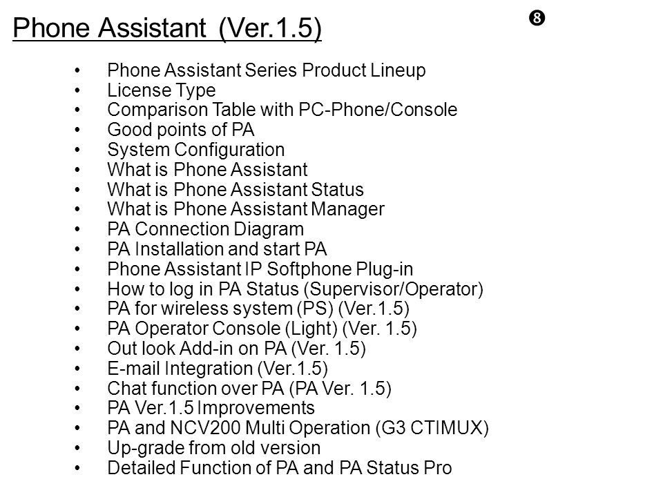 Phone Assistant Series Product Lineup License Type Comparison Table with PC-Phone/Console Good points of PA System Configuration What is Phone Assista