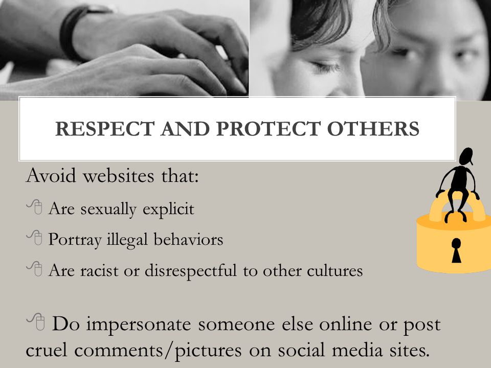 Avoid websites that:  Are sexually explicit  Portray illegal behaviors  Are racist or disrespectful to other cultures  Do impersonate someone else online or post cruel comments/pictures on social media sites.