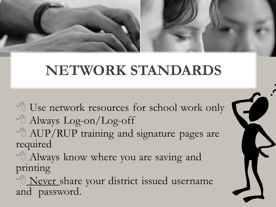  Use network resources for school work only  Always Log-on/Log-off  AUP/RUP training and signature pages are required  Always know where you are saving and printing  Never share your district issued username and password.